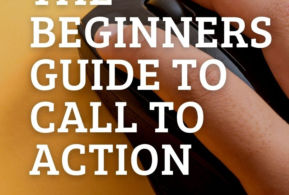 Beginners guide to Call to Actions for your business